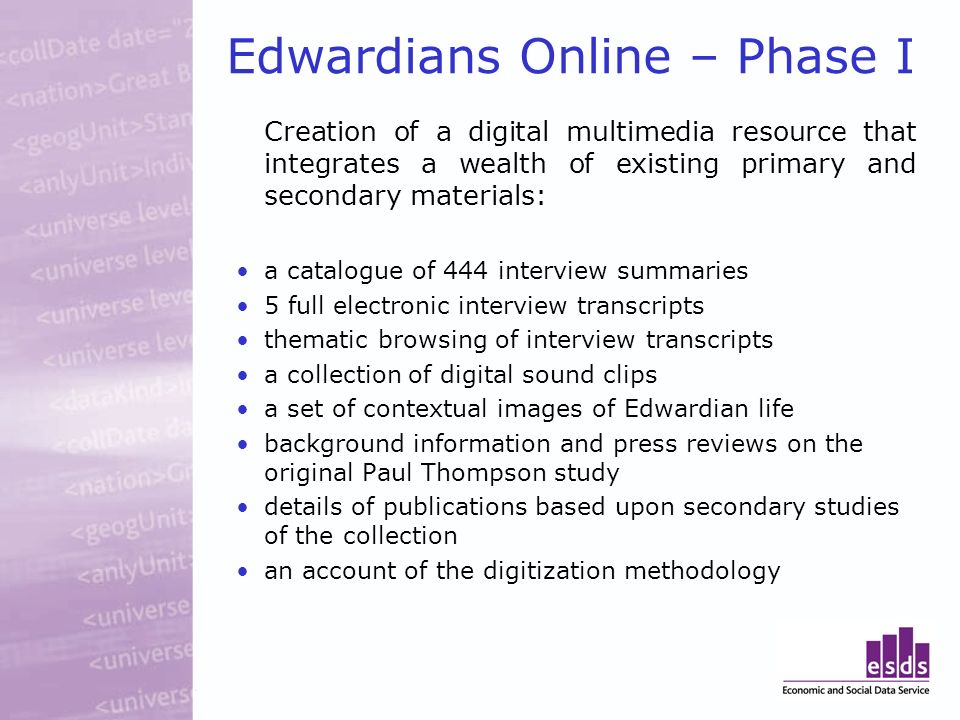 Edwardians Online – Phase I Creation of a digital multimedia resource that integrates a wealth of existing primary and secondary materials: a catalogue of 444 interview summaries 5 full electronic interview transcripts thematic browsing of interview transcripts a collection of digital sound clips a set of contextual images of Edwardian life background information and press reviews on the original Paul Thompson study details of publications based upon secondary studies of the collection an account of the digitization methodology