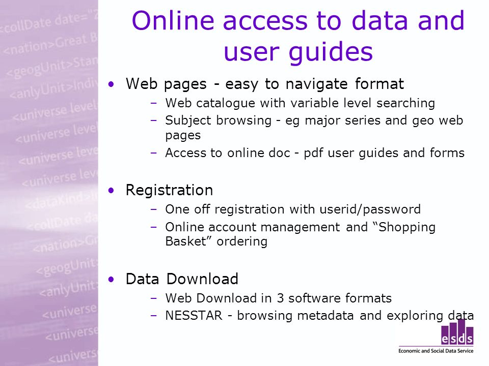 Online access to data and user guides Web pages - easy to navigate format –Web catalogue with variable level searching –Subject browsing - eg major series and geo web pages –Access to online doc - pdf user guides and forms Registration –One off registration with userid/password –Online account management and Shopping Basket ordering Data Download –Web Download in 3 software formats –NESSTAR - browsing metadata and exploring data
