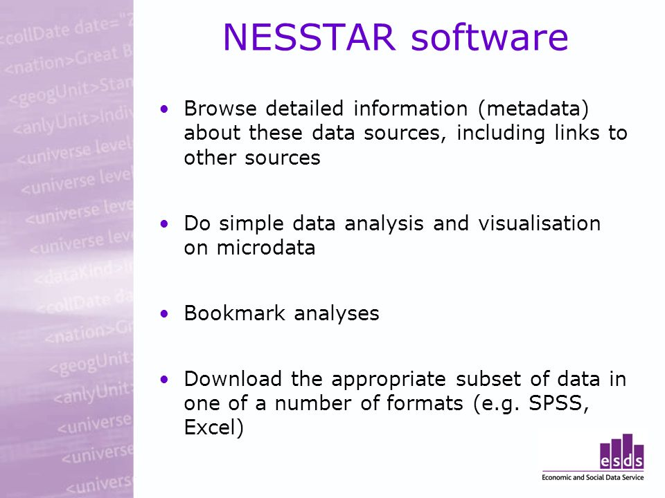 NESSTAR software Browse detailed information (metadata) about these data sources, including links to other sources Do simple data analysis and visualisation on microdata Bookmark analyses Download the appropriate subset of data in one of a number of formats (e.g.