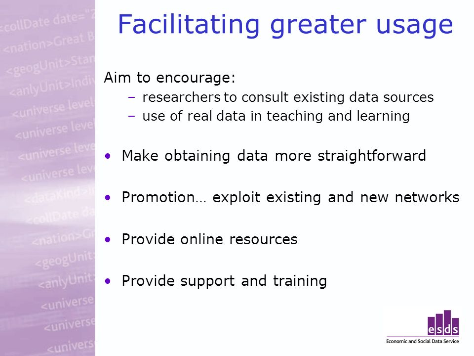 Facilitating greater usage Aim to encourage: –researchers to consult existing data sources –use of real data in teaching and learning Make obtaining data more straightforward Promotion… exploit existing and new networks Provide online resources Provide support and training