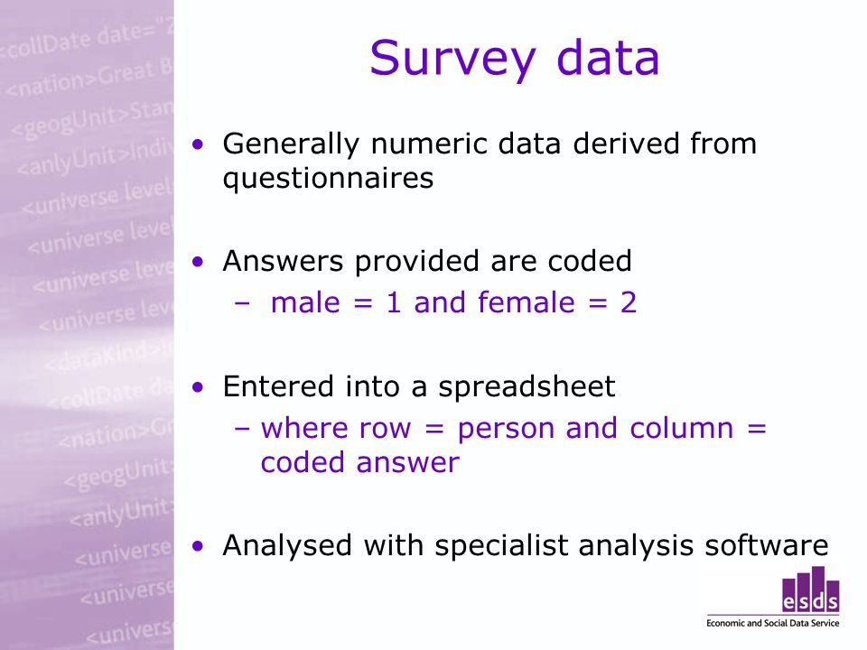 Survey data Generally numeric data derived from questionnaires Answers provided are coded – male = 1 and female = 2 Entered into a spreadsheet –where row = person and column = coded answer Analysed with specialist analysis software