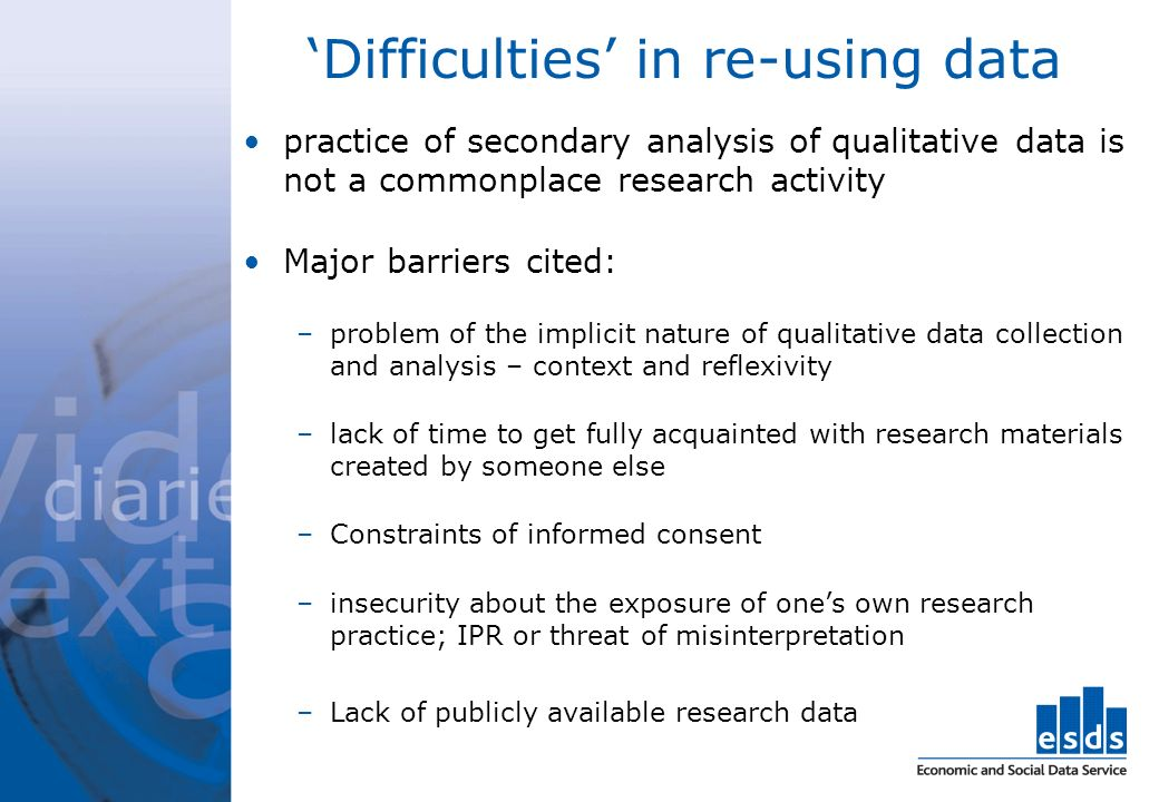 Difficulties in re-using data practice of secondary analysis of qualitative data is not a commonplace research activity Major barriers cited: –problem of the implicit nature of qualitative data collection and analysis – context and reflexivity –lack of time to get fully acquainted with research materials created by someone else –Constraints of informed consent –insecurity about the exposure of ones own research practice; IPR or threat of misinterpretation –Lack of publicly available research data