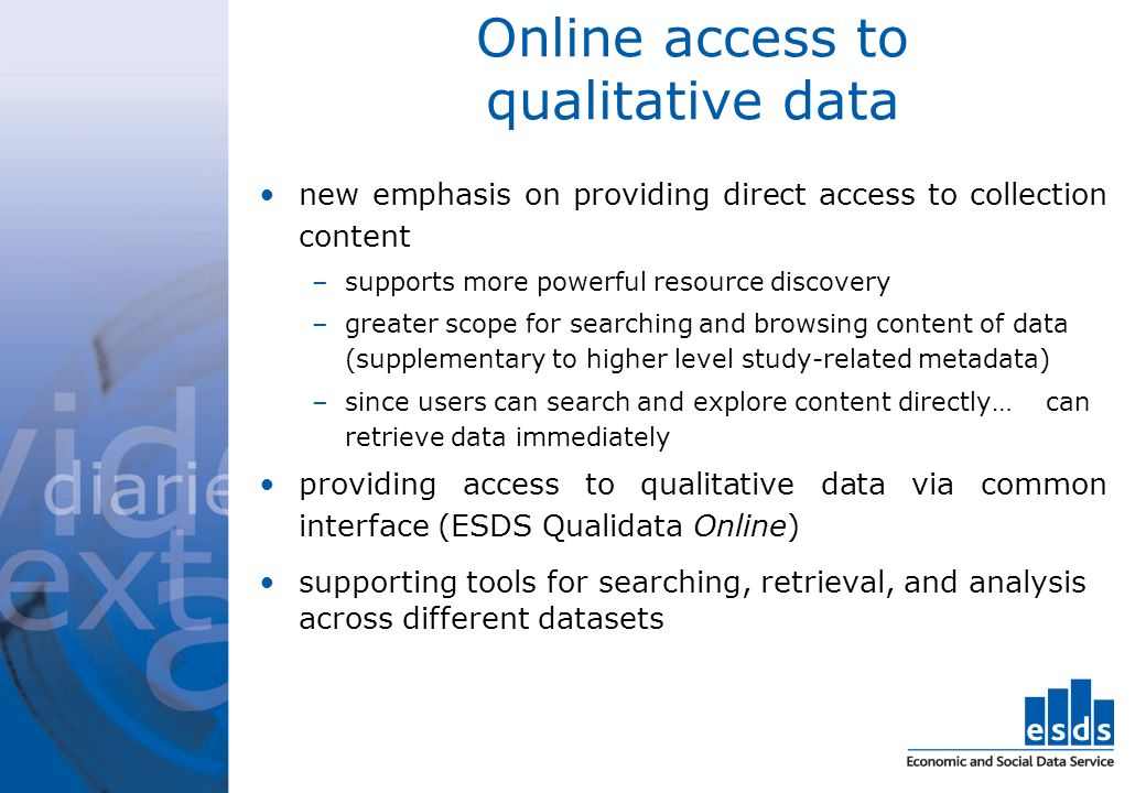 Online access to qualitative data new emphasis on providing direct access to collection content –supports more powerful resource discovery –greater scope for searching and browsing content of data (supplementary to higher level study-related metadata) –since users can search and explore content directly… can retrieve data immediately providing access to qualitative data via common interface (ESDS Qualidata Online) supporting tools for searching, retrieval, and analysis across different datasets