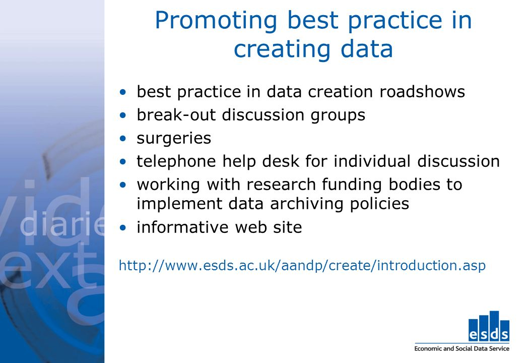 Promoting best practice in creating data best practice in data creation roadshows break-out discussion groups surgeries telephone help desk for individual discussion working with research funding bodies to implement data archiving policies informative web site
