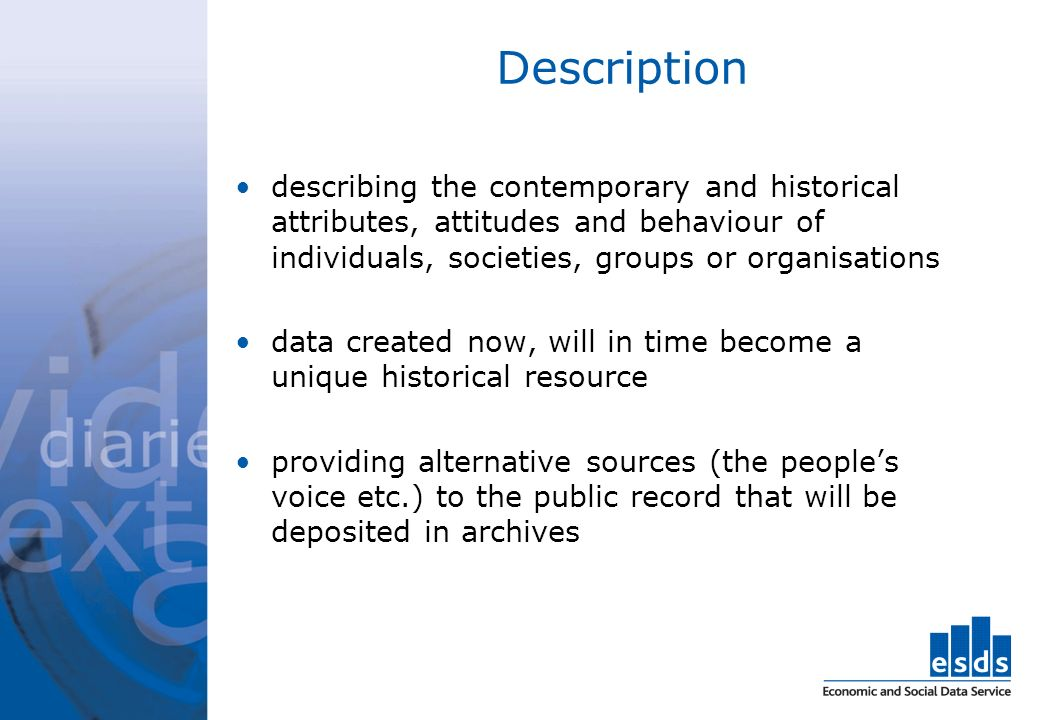 Description describing the contemporary and historical attributes, attitudes and behaviour of individuals, societies, groups or organisations data created now, will in time become a unique historical resource providing alternative sources (the peoples voice etc.) to the public record that will be deposited in archives