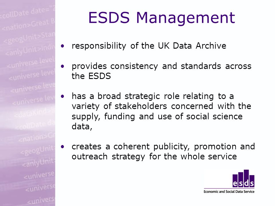 ESDS Management responsibility of the UK Data Archive provides consistency and standards across the ESDS has a broad strategic role relating to a variety of stakeholders concerned with the supply, funding and use of social science data, creates a coherent publicity, promotion and outreach strategy for the whole service