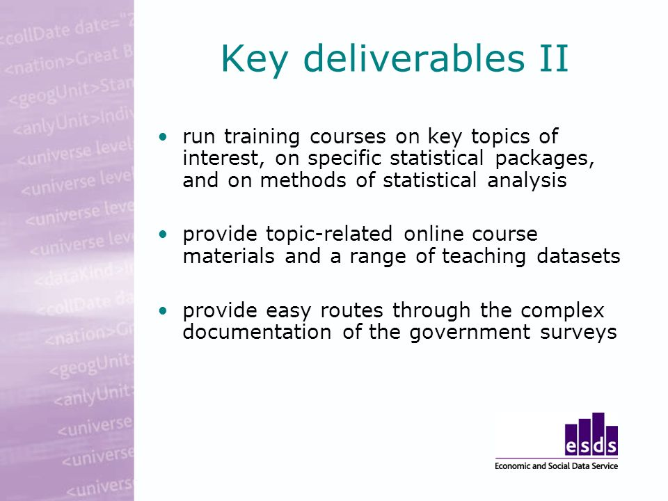 Key deliverables II run training courses on key topics of interest, on specific statistical packages, and on methods of statistical analysis provide topic-related online course materials and a range of teaching datasets provide easy routes through the complex documentation of the government surveys