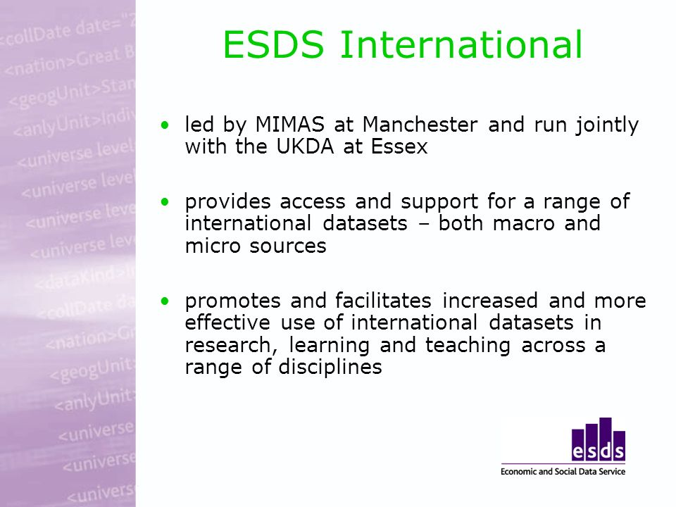 ESDS International led by MIMAS at Manchester and run jointly with the UKDA at Essex provides access and support for a range of international datasets – both macro and micro sources promotes and facilitates increased and more effective use of international datasets in research, learning and teaching across a range of disciplines