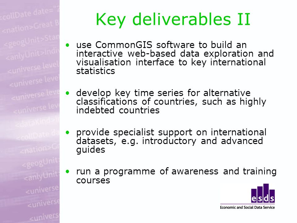 Key deliverables II use CommonGIS software to build an interactive web-based data exploration and visualisation interface to key international statistics develop key time series for alternative classifications of countries, such as highly indebted countries provide specialist support on international datasets, e.g.