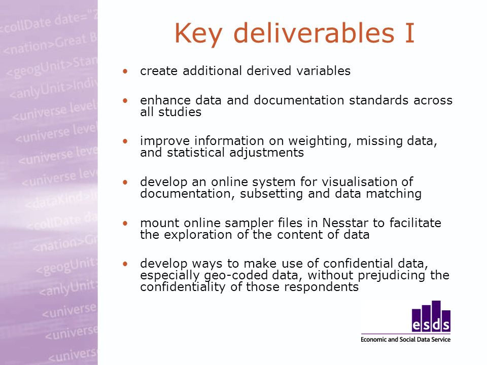 create additional derived variables enhance data and documentation standards across all studies improve information on weighting, missing data, and statistical adjustments develop an online system for visualisation of documentation, subsetting and data matching mount online sampler files in Nesstar to facilitate the exploration of the content of data develop ways to make use of confidential data, especially geo-coded data, without prejudicing the confidentiality of those respondents Key deliverables I