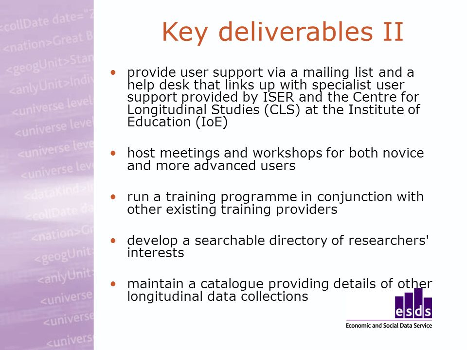 provide user support via a mailing list and a help desk that links up with specialist user support provided by ISER and the Centre for Longitudinal Studies (CLS) at the Institute of Education (IoE) host meetings and workshops for both novice and more advanced users run a training programme in conjunction with other existing training providers develop a searchable directory of researchers interests maintain a catalogue providing details of other longitudinal data collections Key deliverables II