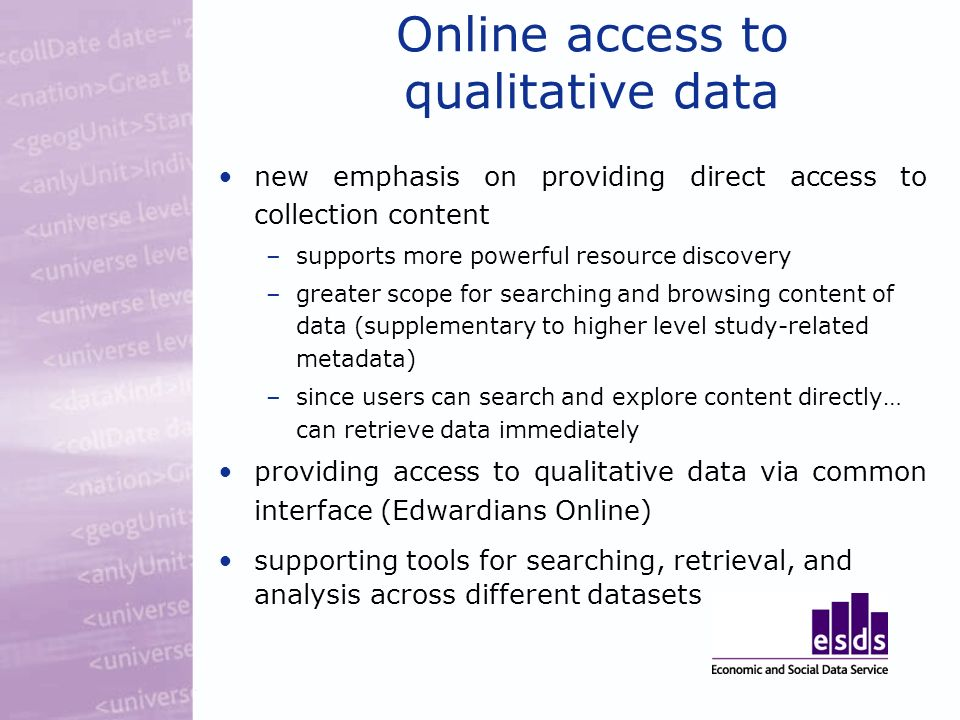 Online access to qualitative data new emphasis on providing direct access to collection content –supports more powerful resource discovery –greater scope for searching and browsing content of data (supplementary to higher level study-related metadata) –since users can search and explore content directly… can retrieve data immediately providing access to qualitative data via common interface (Edwardians Online) supporting tools for searching, retrieval, and analysis across different datasets