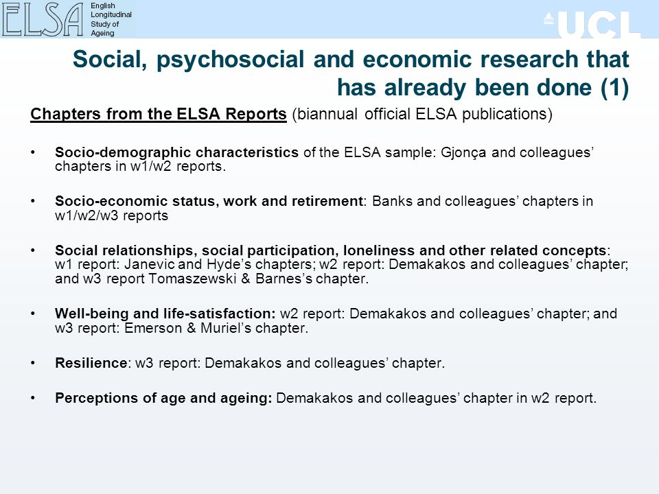 Social, psychosocial and economic research that has already been done (1) Chapters from the ELSA Reports (biannual official ELSA publications) Socio-demographic characteristics of the ELSA sample: Gjonça and colleagues chapters in w1/w2 reports.