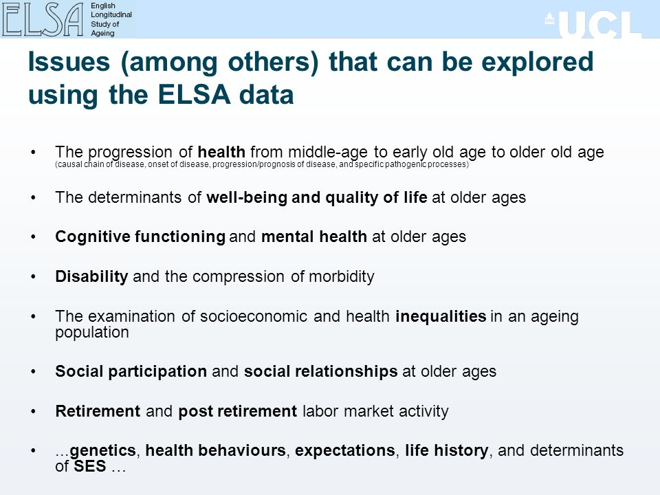 Issues (among others) that can be explored using the ELSA data The progression of health from middle-age to early old age to older old age (causal chain of disease, onset of disease, progression/prognosis of disease, and specific pathogenic processes) The determinants of well-being and quality of life at older ages Cognitive functioning and mental health at older ages Disability and the compression of morbidity The examination of socioeconomic and health inequalities in an ageing population Social participation and social relationships at older ages Retirement and post retirement labor market activity...genetics, health behaviours, expectations, life history, and determinants of SES …