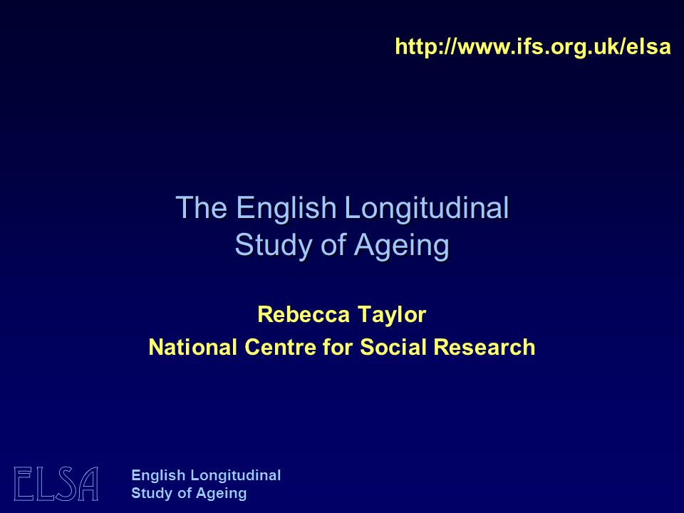 ELSA English Longitudinal Study of Ageing The English Longitudinal Study of Ageing   Rebecca Taylor National Centre for Social Research