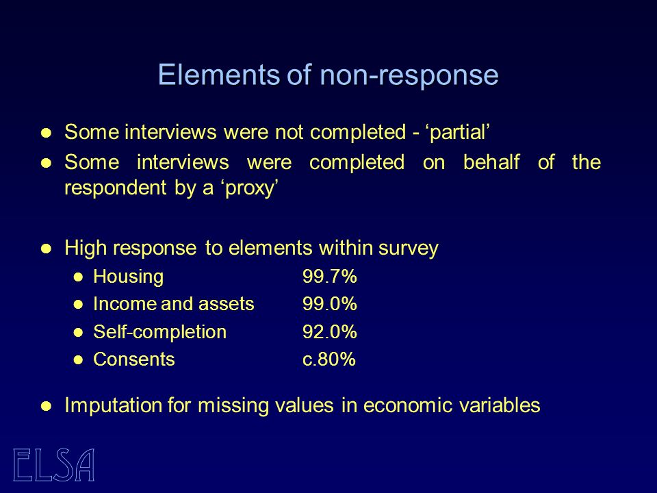 ELSA Elements of non-response Some interviews were not completed - partial Some interviews were completed on behalf of the respondent by a proxy High response to elements within survey Housing 99.7% Income and assets 99.0% Self-completion 92.0% Consents c.80% Imputation for missing values in economic variables