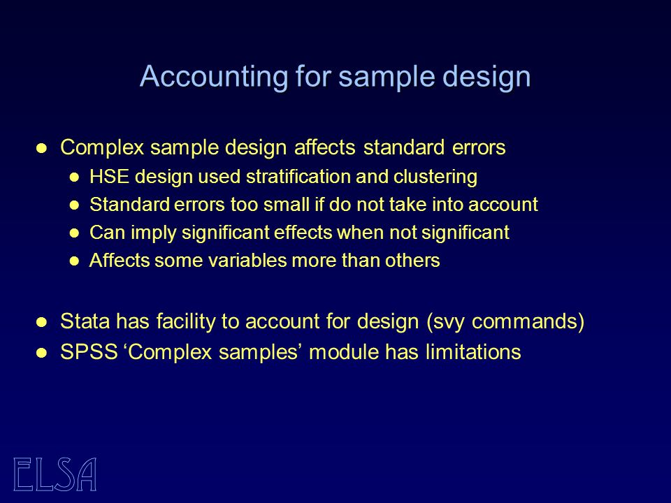 ELSA Accounting for sample design Complex sample design affects standard errors HSE design used stratification and clustering Standard errors too small if do not take into account Can imply significant effects when not significant Affects some variables more than others Stata has facility to account for design (svy commands) SPSS Complex samples module has limitations