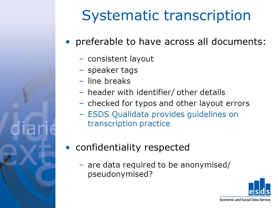 Systematic transcription preferable to have across all documents: –consistent layout –speaker tags –line breaks –header with identifier/ other details –checked for typos and other layout errors –ESDS Qualidata provides guidelines on transcription practice confidentiality respected –are data required to be anonymised/ pseudonymised