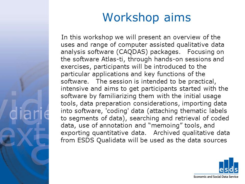 Workshop aims In this workshop we will present an overview of the uses and range of computer assisted qualitative data analysis software (CAQDAS) packages.