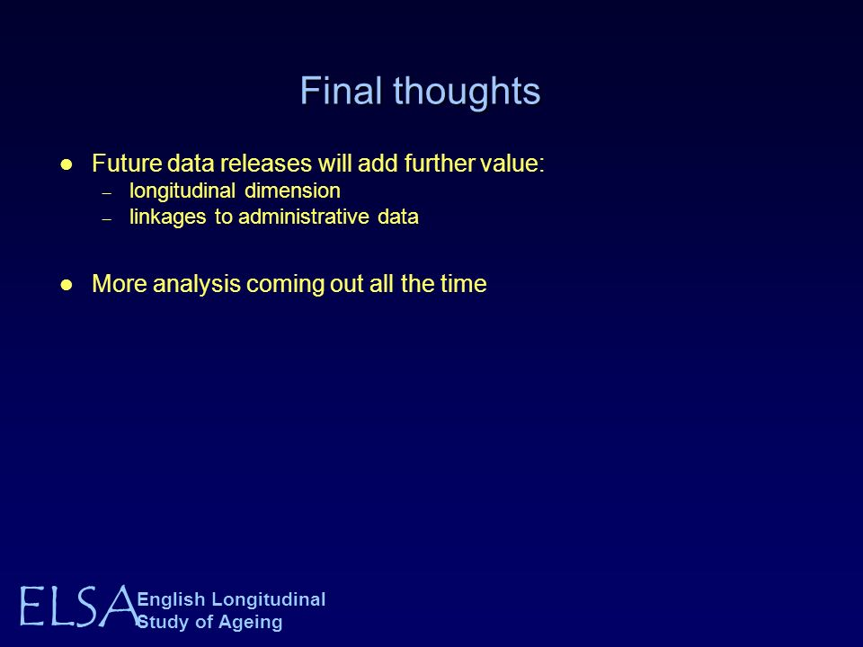 ELSA English Longitudinal Study of Ageing Final thoughts Future data releases will add further value: – longitudinal dimension – linkages to administrative data More analysis coming out all the time
