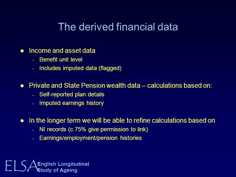 ELSA English Longitudinal Study of Ageing The derived financial data Income and asset data – Benefit unit level – Includes imputed data (flagged) Private and State Pension wealth data – calculations based on: – Self-reported plan details – Imputed earnings history In the longer term we will be able to refine calculations based on – NI records (c.75% give permission to link) – Earnings/employment/pension histories