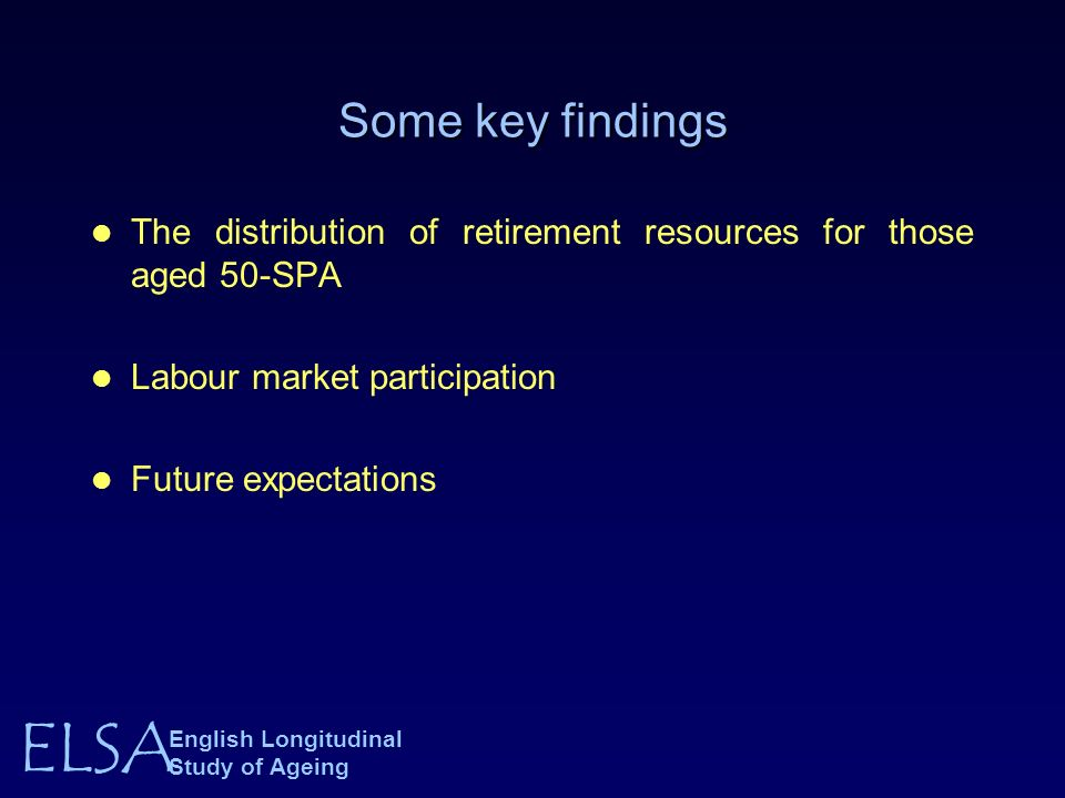ELSA English Longitudinal Study of Ageing Some key findings The distribution of retirement resources for those aged 50-SPA Labour market participation Future expectations