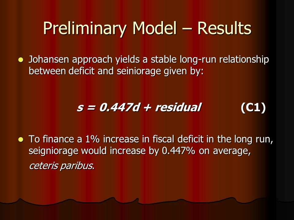 Preliminary Model – Results Johansen approach yields a stable long-run relationship between deficit and seiniorage given by: Johansen approach yields a stable long-run relationship between deficit and seiniorage given by: s = 0.447d + residual (C1) To finance a 1% increase in fiscal deficit in the long run, seigniorage would increase by 0.447% on average, ceteris paribus.