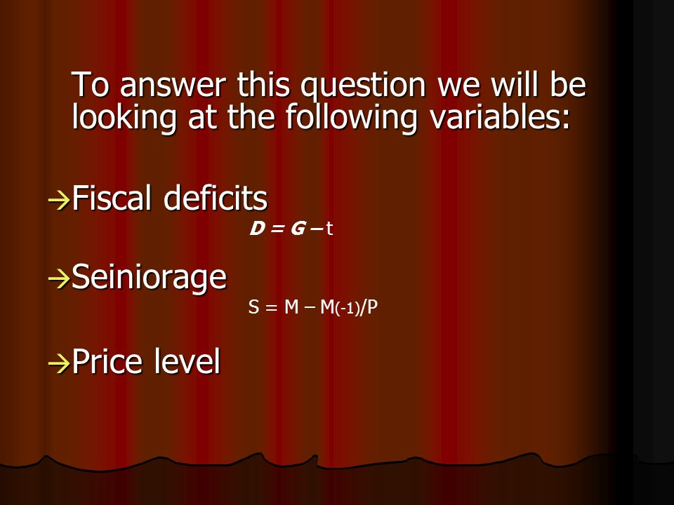 To answer this question we will be looking at the following variables: Fiscal deficits Fiscal deficits D = G – t Seiniorage Seiniorage S = M – M (-1) /P Price level Price level