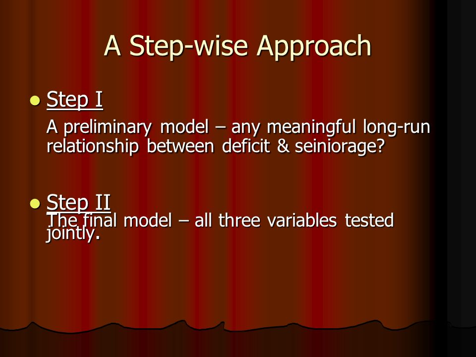 A Step-wise Approach Step I Step I A preliminary model – any meaningful long-run relationship between deficit & seiniorage.