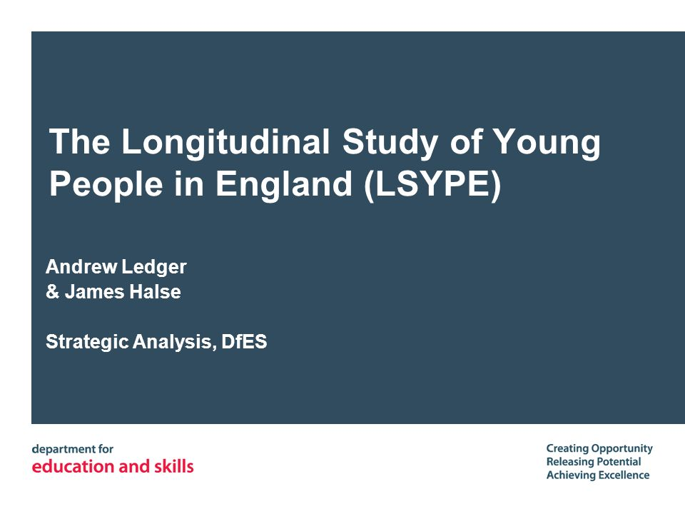 The Longitudinal Study of Young People in England (LSYPE) Andrew Ledger & James Halse Strategic Analysis, DfES