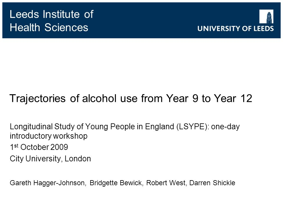 Leeds Institute of Health Sciences Trajectories of alcohol use from Year 9 to Year 12 Longitudinal Study of Young People in England (LSYPE): one-day introductory workshop 1 st October 2009 City University, London Gareth Hagger-Johnson, Bridgette Bewick, Robert West, Darren Shickle