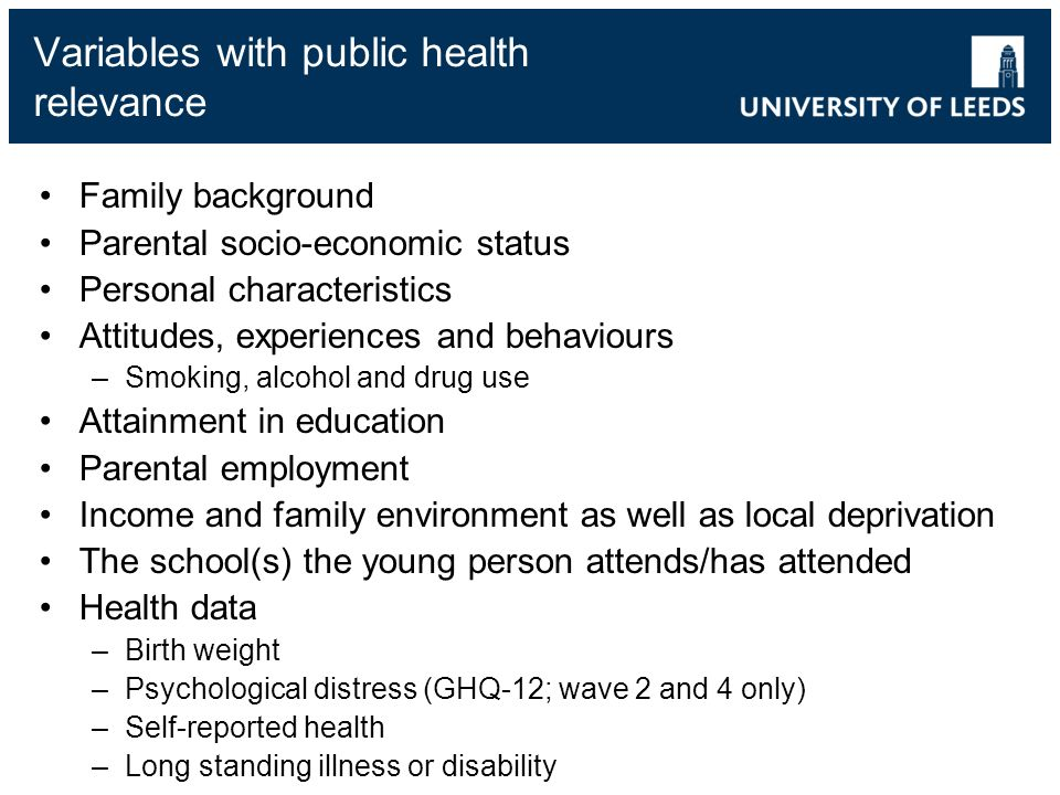 Variables with public health relevance Family background Parental socio-economic status Personal characteristics Attitudes, experiences and behaviours –Smoking, alcohol and drug use Attainment in education Parental employment Income and family environment as well as local deprivation The school(s) the young person attends/has attended Health data –Birth weight –Psychological distress (GHQ-12; wave 2 and 4 only) –Self-reported health –Long standing illness or disability