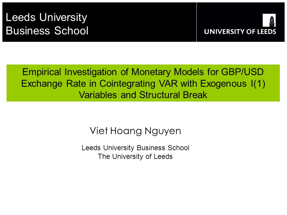 Leeds University Business School Empirical Investigation of Monetary Models for GBP/USD Exchange Rate in Cointegrating VAR with Exogenous I(1) Variables and Structural Break Viet Hoang Nguyen Leeds University Business School The University of Leeds