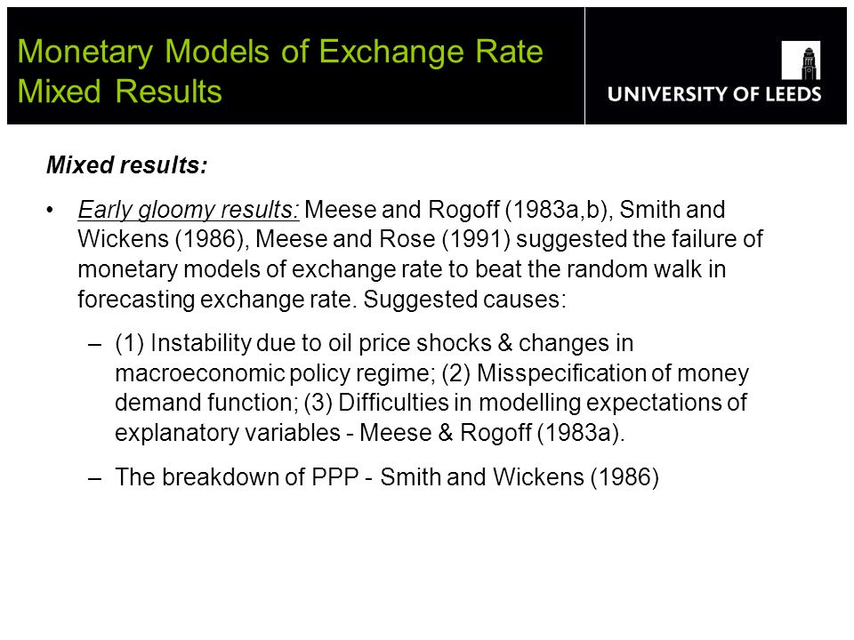 Mixed results: Early gloomy results: Meese and Rogoff (1983a,b), Smith and Wickens (1986), Meese and Rose (1991) suggested the failure of monetary models of exchange rate to beat the random walk in forecasting exchange rate.
