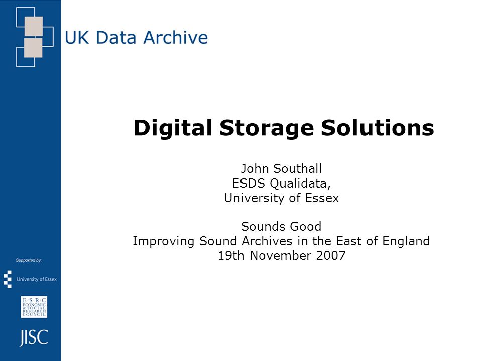 Digital Storage Solutions John Southall ESDS Qualidata, University of Essex Sounds Good Improving Sound Archives in the East of England 19th November 2007