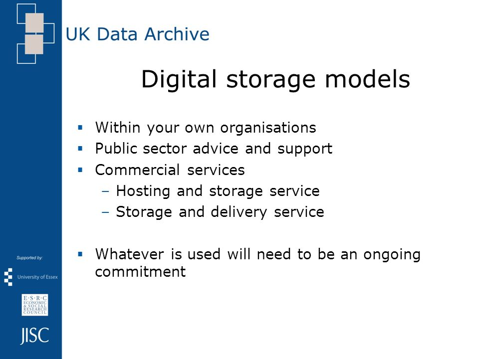 Digital storage models Within your own organisations Public sector advice and support Commercial services –Hosting and storage service –Storage and delivery service Whatever is used will need to be an ongoing commitment