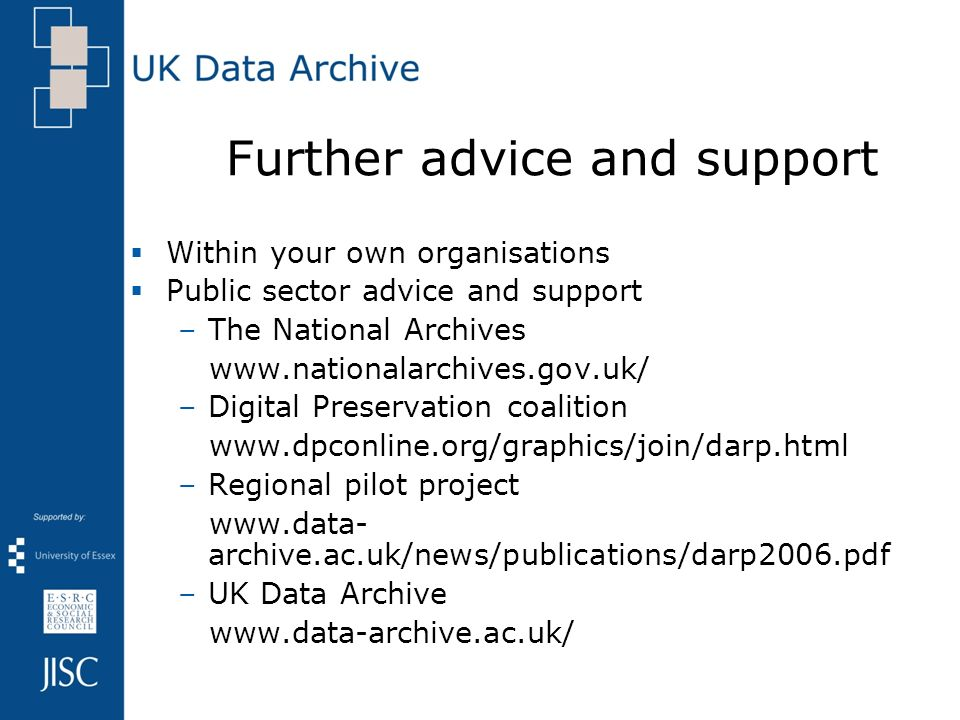 Further advice and support Within your own organisations Public sector advice and support –The National Archives   –Digital Preservation coalition   –Regional pilot project   archive.ac.uk/news/publications/darp2006.pdf –UK Data Archive