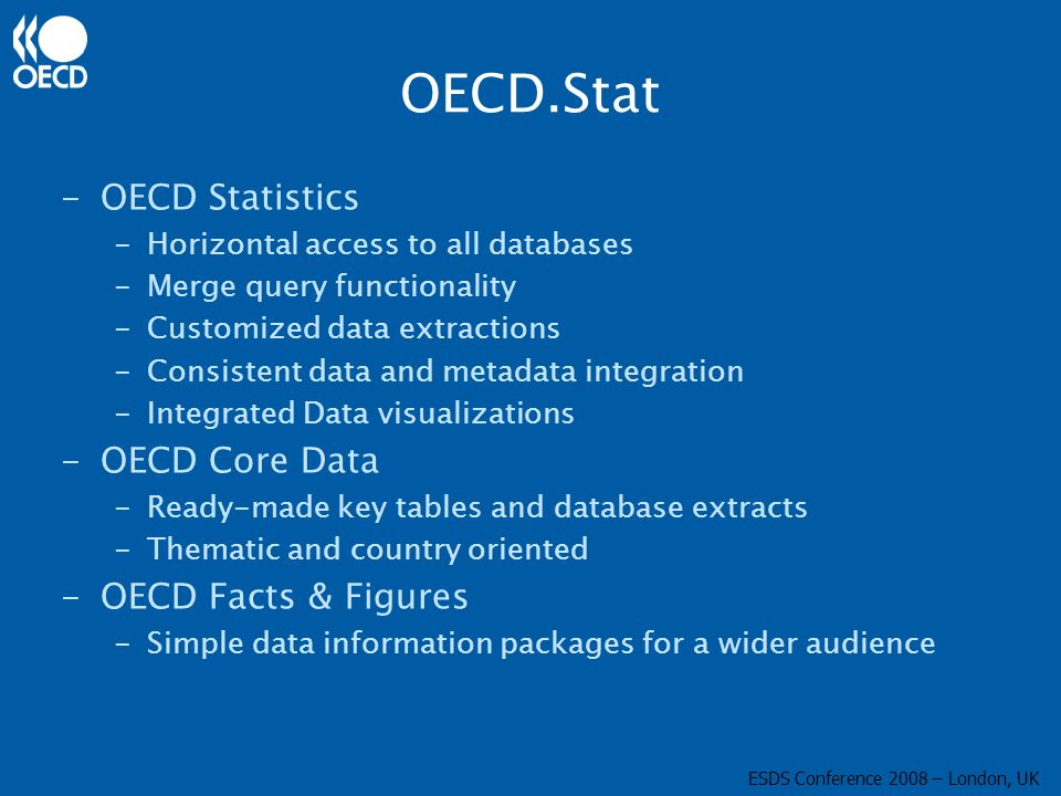OECD.Stat -OECD Statistics -Horizontal access to all databases -Merge query functionality -Customized data extractions -Consistent data and metadata integration -Integrated Data visualizations -OECD Core Data -Ready-made key tables and database extracts -Thematic and country oriented -OECD Facts & Figures -Simple data information packages for a wider audience ESDS Conference 2008 – London, UK