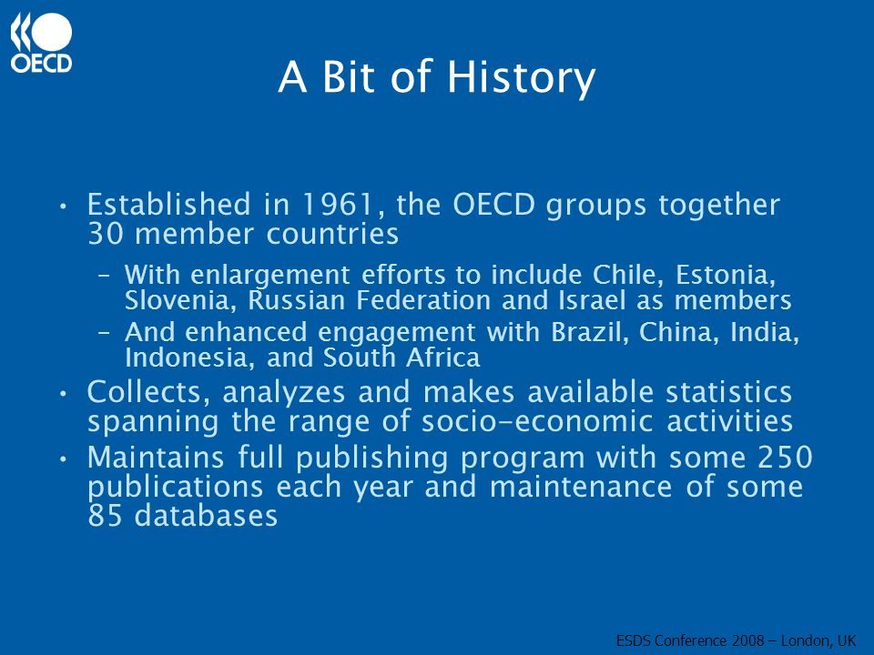 A Bit of History Established in 1961, the OECD groups together 30 member countries –With enlargement efforts to include Chile, Estonia, Slovenia, Russian Federation and Israel as members –And enhanced engagement with Brazil, China, India, Indonesia, and South Africa Collects, analyzes and makes available statistics spanning the range of socio-economic activities Maintains full publishing program with some 250 publications each year and maintenance of some 85 databases ESDS Conference 2008 – London, UK