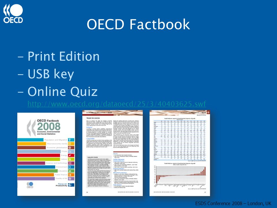 OECD Factbook -Print Edition -USB key -Online Quiz http://www.oecd.org/dataoecd/25/3/40403625.swf http://www.oecd.org/dataoecd/25/3/40403625.swf ESDS Conference 2008 – London, UK