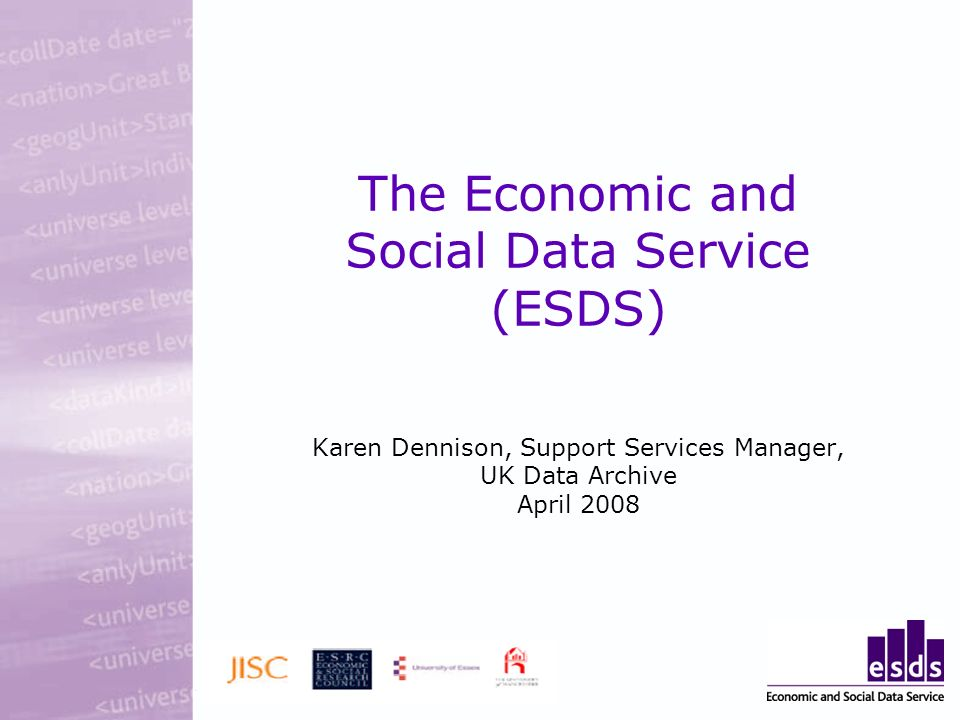 The Economic and Social Data Service (ESDS) Karen Dennison, Support Services Manager, UK Data Archive April 2008