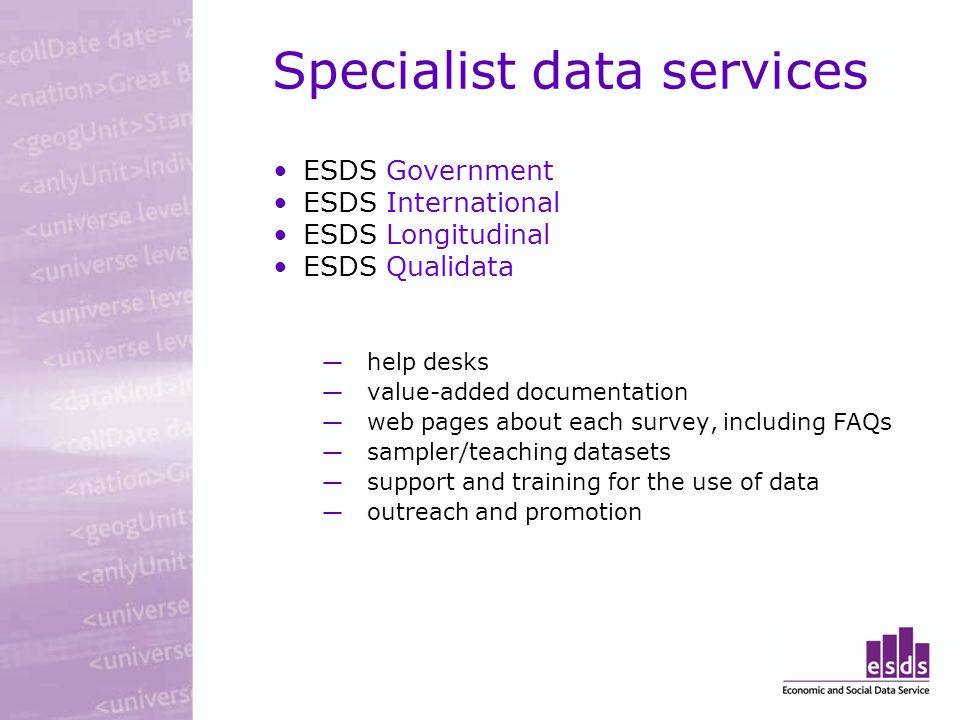 Specialist data services ESDS Government ESDS International ESDS Longitudinal ESDS Qualidata help desks value-added documentation web pages about each survey, including FAQs sampler/teaching datasets support and training for the use of data outreach and promotion