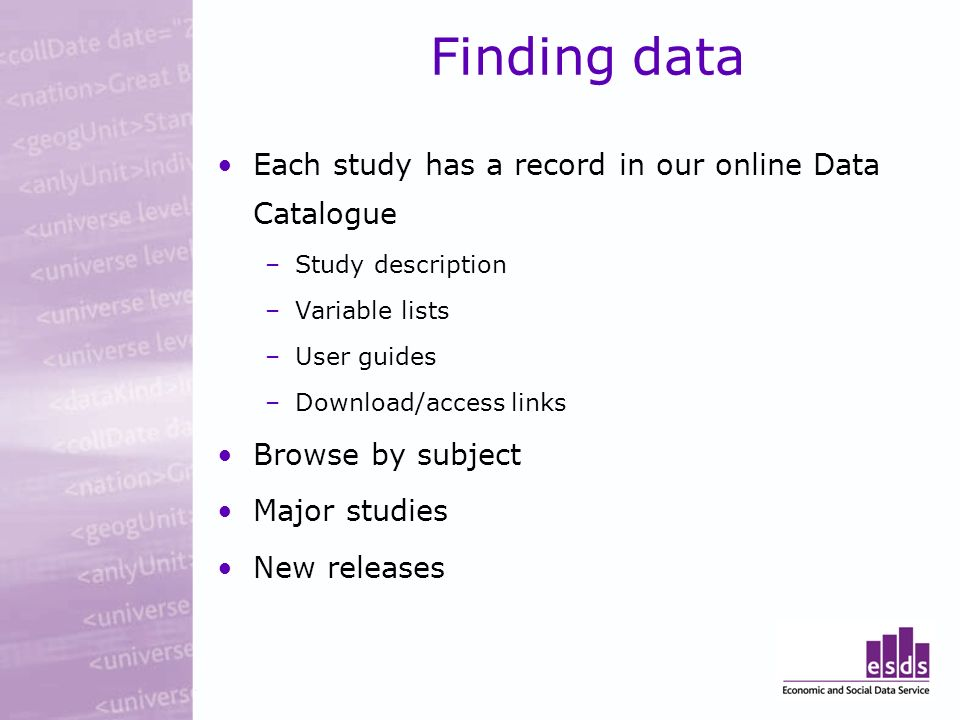 Finding data Each study has a record in our online Data Catalogue –Study description –Variable lists –User guides –Download/access links Browse by subject Major studies New releases