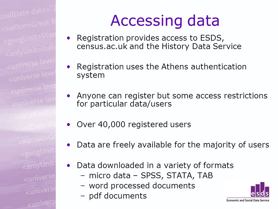 Accessing data Registration provides access to ESDS, census.ac.uk and the History Data Service Registration uses the Athens authentication system Anyone can register but some access restrictions for particular data/users Over 40,000 registered users Data are freely available for the majority of users Data downloaded in a variety of formats –micro data – SPSS, STATA, TAB –word processed documents –pdf documents