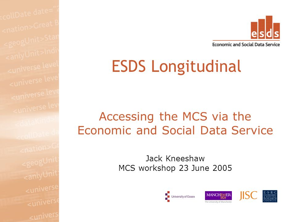 Accessing the MCS via the Economic and Social Data Service Jack Kneeshaw MCS workshop 23 June 2005 ESDS Longitudinal