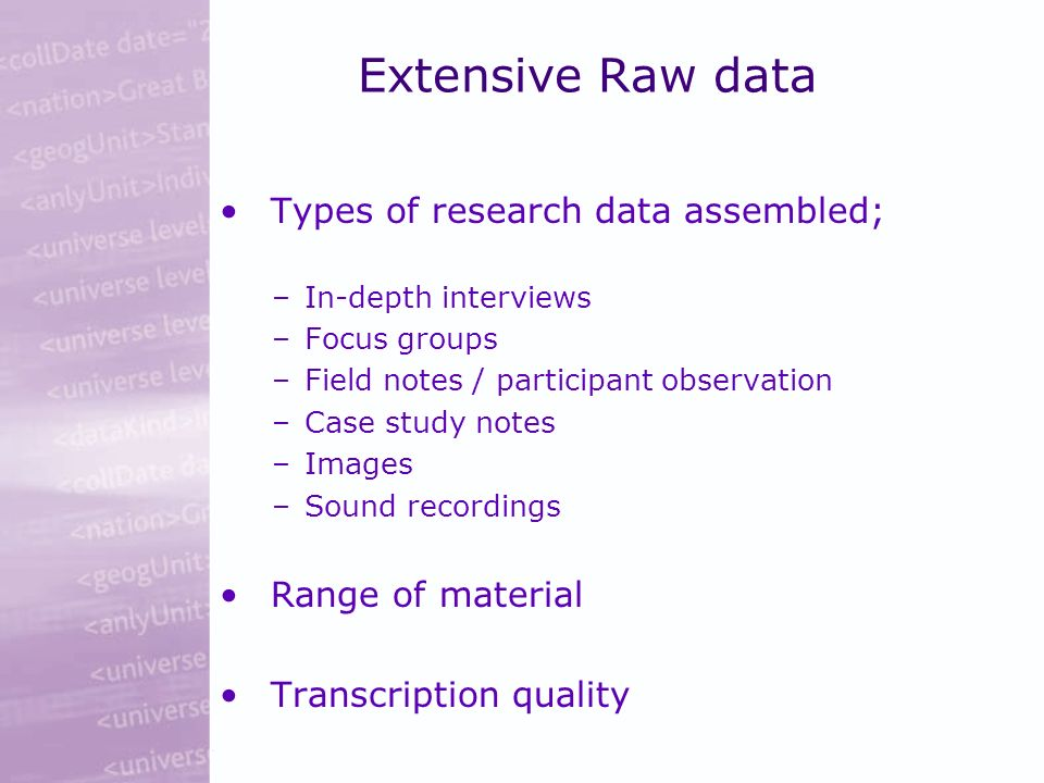 Extensive Raw data Types of research data assembled; –In-depth interviews –Focus groups –Field notes / participant observation –Case study notes –Images –Sound recordings Range of material Transcription quality