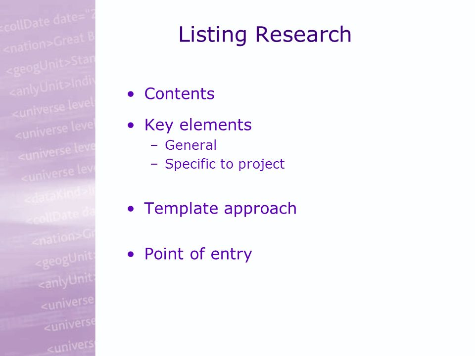 Listing Research Contents Key elements –General –Specific to project Template approach Point of entry