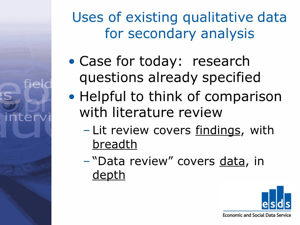 Uses of existing qualitative data for secondary analysis Case for today: research questions already specified Helpful to think of comparison with literature review –Lit review covers findings, with breadth –Data review covers data, in depth