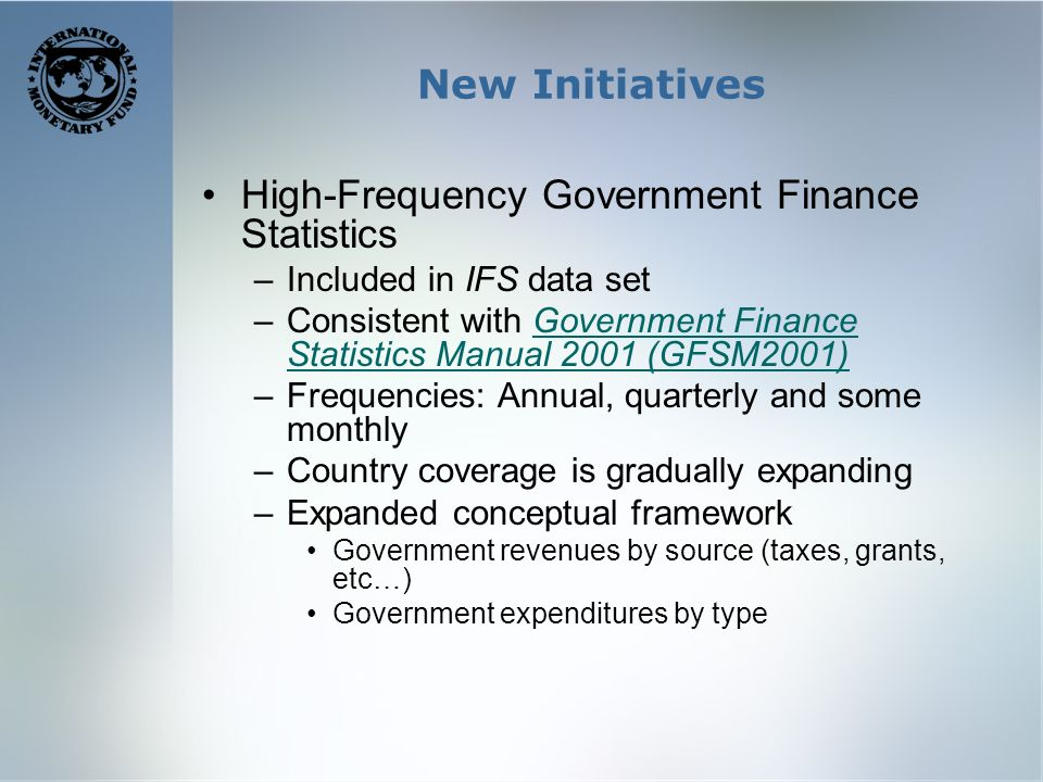 New Initiatives High-Frequency Government Finance Statistics –Included in IFS data set –Consistent with Government Finance Statistics Manual 2001 (GFSM2001)Government Finance Statistics Manual 2001 (GFSM2001) –Frequencies: Annual, quarterly and some monthly –Country coverage is gradually expanding –Expanded conceptual framework Government revenues by source (taxes, grants, etc…) Government expenditures by type