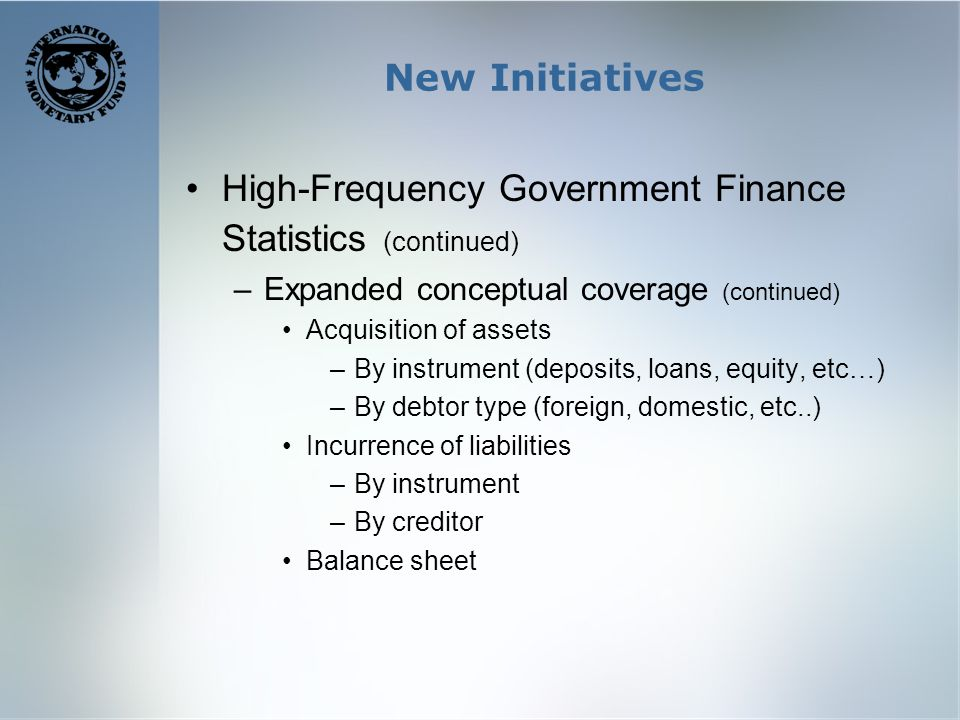 New Initiatives High-Frequency Government Finance Statistics (continued) –Expanded conceptual coverage (continued) Acquisition of assets –By instrument (deposits, loans, equity, etc…) –By debtor type (foreign, domestic, etc..) Incurrence of liabilities –By instrument –By creditor Balance sheet